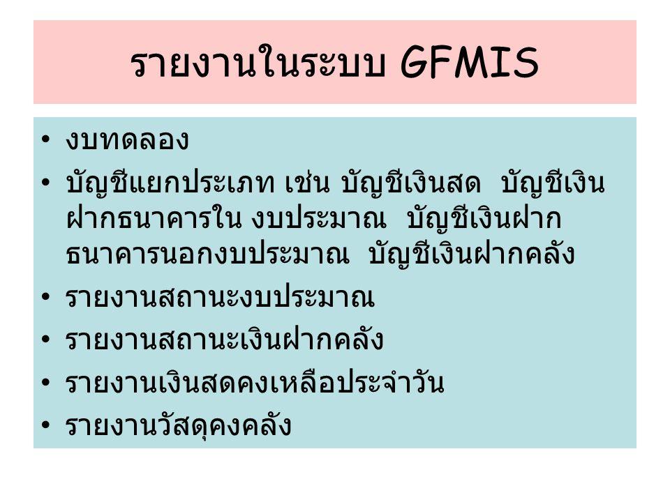 รายงานในระบบ GFMIS งบทดลอง บัญชีแยกประเภท เช่น บัญชีเงินสด บัญชีเงิน ฝากธนาคารใน งบประมาณ บัญชีเงินฝาก ธนาคารนอกงบประมาณ บัญชีเงินฝากคลัง รายงานสถานะงบประมาณ รายงานสถานะเงินฝากคลัง รายงานเงินสดคงเหลือประจำวัน รายงานวัสดุคงคลัง