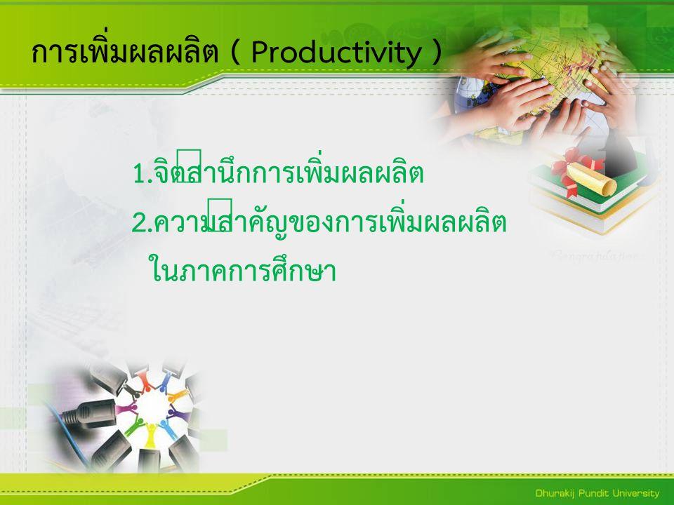1.จิตสำนึกการเพิ่มผลผลิต 2.ความสำคัญของการเพิ่มผลผลิต ในภาคการศึกษา การเพิ่มผลผลิต ( Productivity )