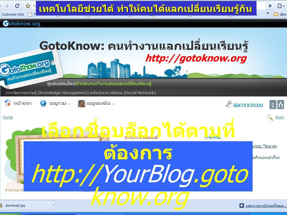 เลือกชื่อบล็อกได้ตามที่ ต้องการ http://YourBlog.goto know.org http://gotoknow.org เทคโนโลยีช่วยได้ ทำให้คนได้แลกเปลี่ยนเรียนรู้กัน