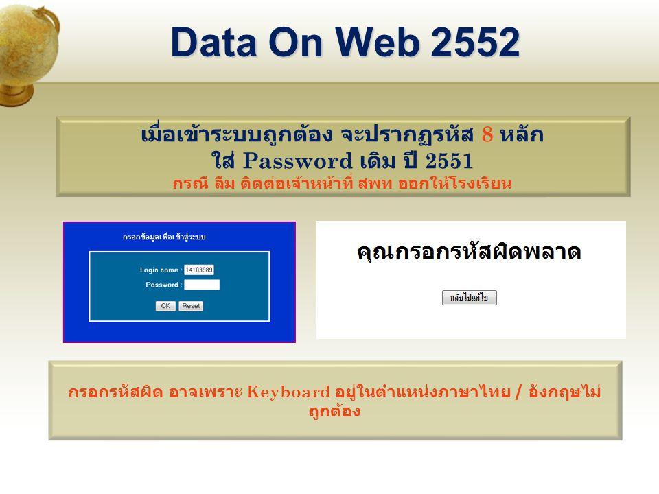 Data On Web 2552 เมื่อเข้าระบบถูกต้อง จะปรากฏรหัส 8 หลัก ใส่ Password เดิม ปี 2551 กรณี ลืม ติดต่อเจ้าหน้าที่ สพท ออกให้โรงเรียน กรอกรหัสผิด อาจเพราะ Keyboard อยู่ในตำแหน่งภาษาไทย / อังกฤษไม่ ถูกต้อง