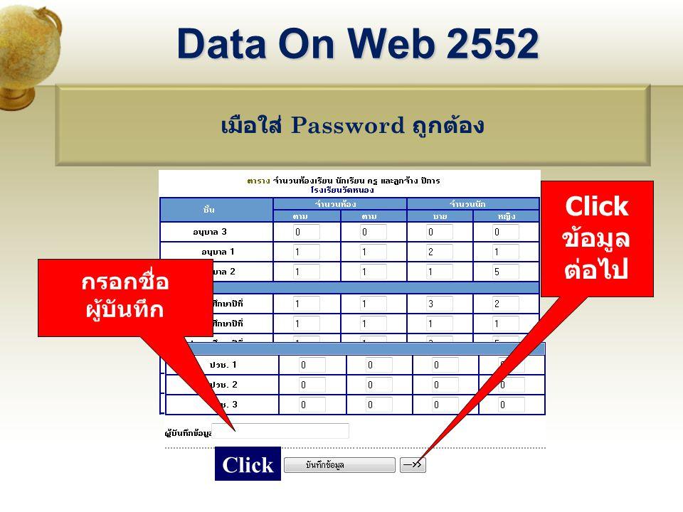 เมือใส่ Password ถูกต้อง Data On Web 2552 กรอกชื่อ ผู้บันทึก Click ข้อมูล ต่อไป Click