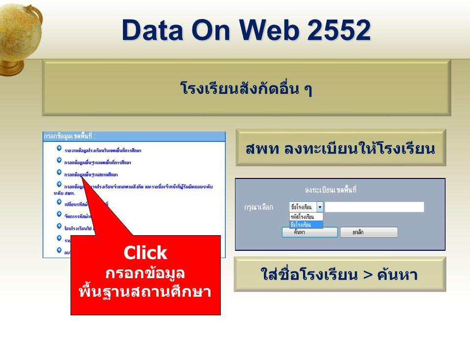 Data On Web 2552 โรงเรียนสังกัดอื่น ๆ Click กรอกข้อมูล พื้นฐานสถานศึกษา สพท ลงทะเบียนให้โรงเรียน ใส่ชื่อโรงเรียน > ค้นหา