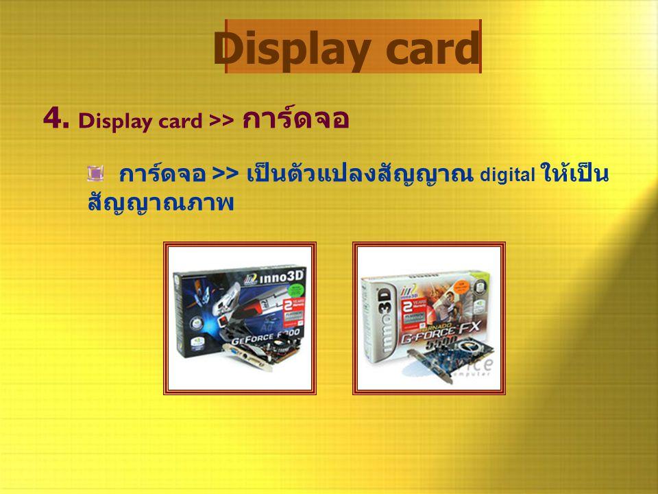 Display card 4. Display card >> การ์ดจอ การ์ดจอ >> เป็นตัวแปลงสัญญาณ digital ให้เป็น สัญญาณภาพ