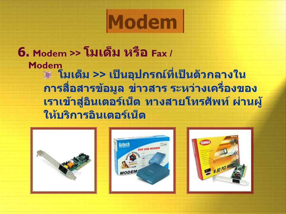 Modem 6. Modem >> โมเด็ม หรือ Fax / Modem โมเด็ม >> เป็นอุปกรณ์ที่เป็นตัวกลางใน การสื่อสารข้อมูล ข่าวสาร ระหว่างเครื่องของ เราเข้าสู่อินเตอร์เน็ต ทางส