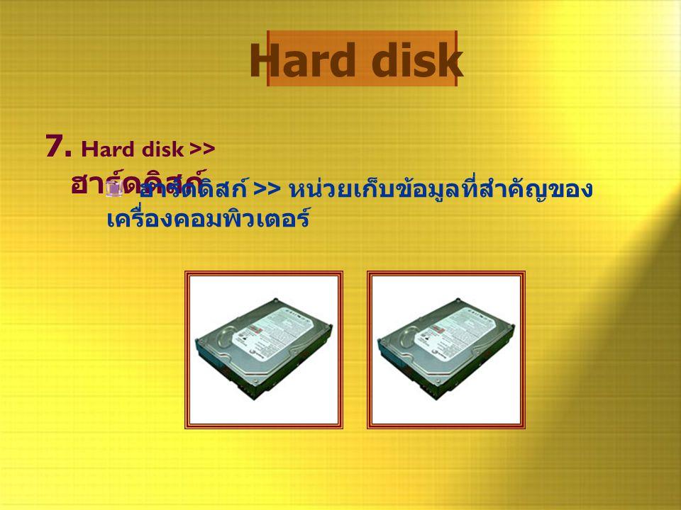 Hard disk 7. Hard disk >> ฮาร์ดดิสก์ ฮาร์ดดิสก์ >> หน่วยเก็บข้อมูลที่สำคัญของ เครื่องคอมพิวเตอร์