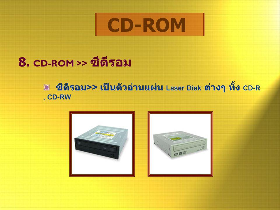 CD-ROM 8. CD-ROM >> ซีดีรอม ซีดีรอม >> เป็นตัวอ่านแผ่น Laser Disk ต่างๆ ทั้ง CD-R, CD-RW