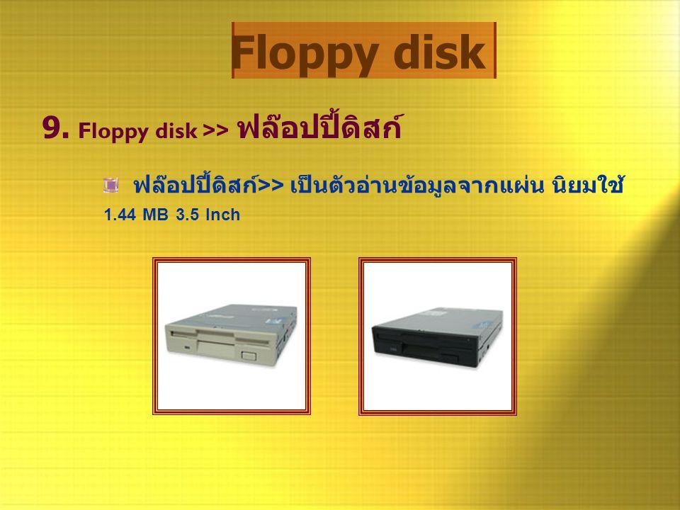 Floppy disk 9. Floppy disk >> ฟล๊อปปี้ดิสก์ ฟล๊อปปี้ดิสก์ >> เป็นตัวอ่านข้อมูลจากแผ่น นิยมใช้ 1.44 MB 3.5 Inch