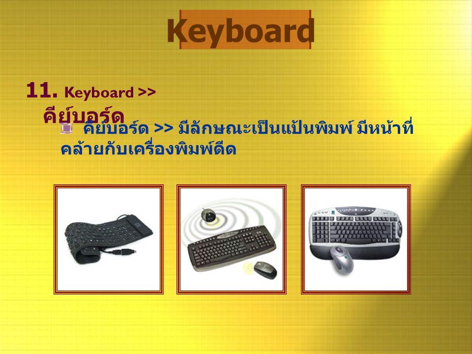 Keyboard 11. Keyboard >> คีย์บอร์ด คีย์บอร์ด >> มีลักษณะเป็นแป้นพิมพ์ มีหน้าที่ คล้ายกับเครื่องพิมพ์ดีด