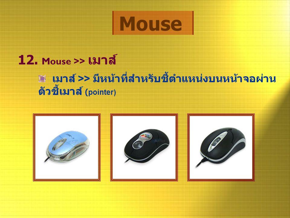 Mouse 12. Mouse >> เมาส์ เมาส์ >> มีหน้าที่สำหรับชี้ตำแหน่งบนหน้าจอผ่าน ตัวชี้เมาส์ (pointer)