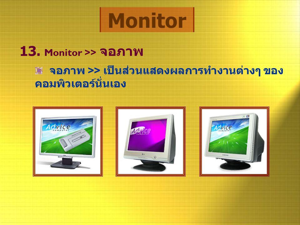 Monitor 13. Monitor >> จอภาพ จอภาพ >> เป็นส่วนแสดงผลการทำงานต่างๆ ของ คอมพิวเตอร์นั่นเอง