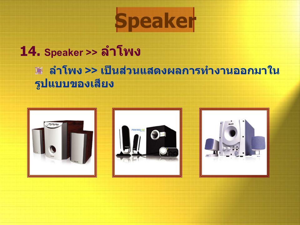 Speaker 14. Speaker >> ลำโพง ลำโพง >> เป็นส่วนแสดงผลการทำงานออกมาใน รูปแบบของเสียง
