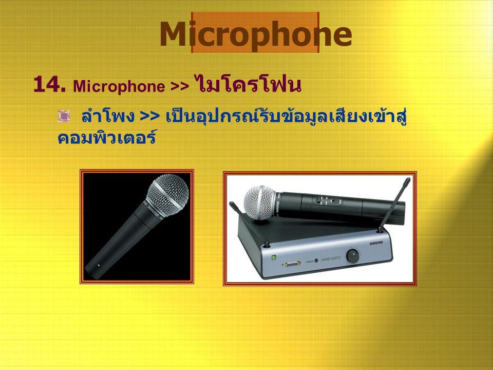 Microphone 14. Microphone >> ไมโครโฟน ลำโพง >> เป็นอุปกรณ์รับข้อมูลเสียงเข้าสู่ คอมพิวเตอร์