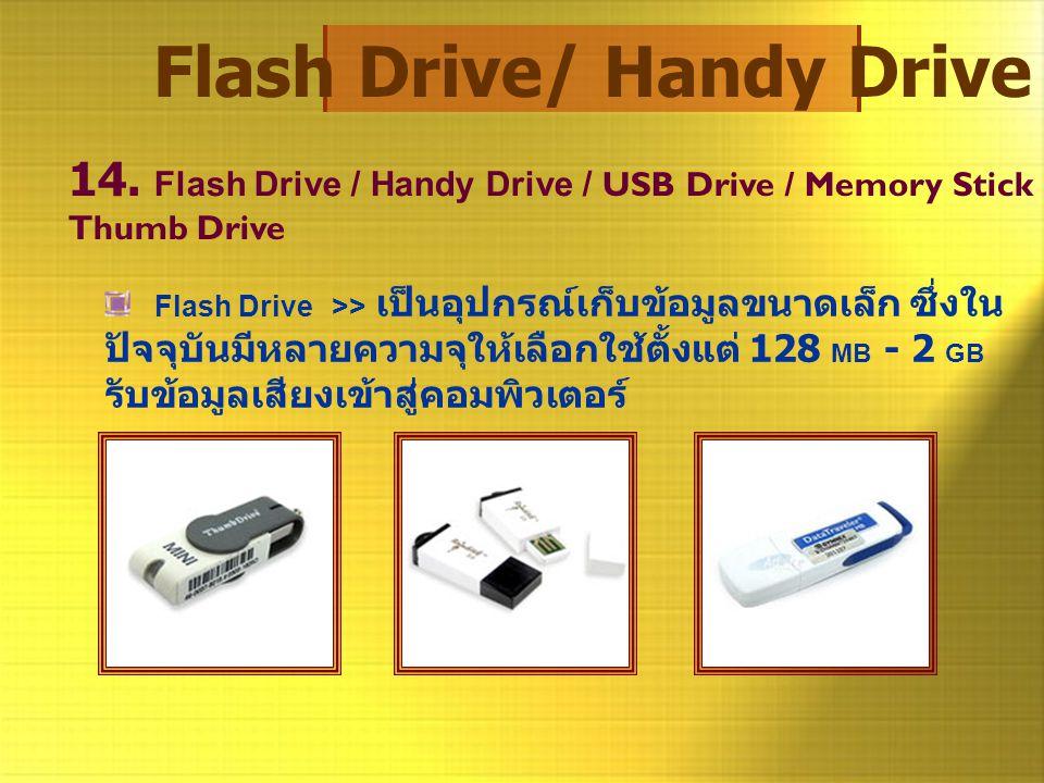 Flash Drive/ Handy Drive 14. Flash Drive / Handy Drive / USB Drive / Memory Stick Thumb Drive Flash Drive >> เป็นอุปกรณ์เก็บข้อมูลขนาดเล็ก ซึ่งใน ปัจจ