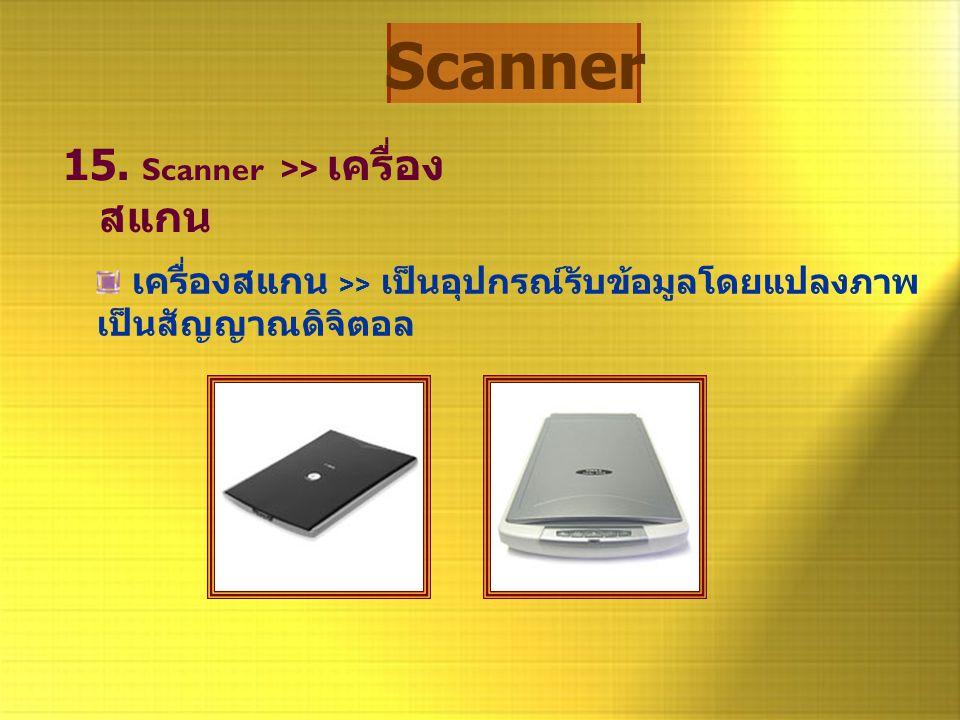 Scanner 15. Scanner >> เครื่อง สแกน เครื่องสแกน >> เป็นอุปกรณ์รับข้อมูลโดยแปลงภาพ เป็นสัญญาณดิจิตอล