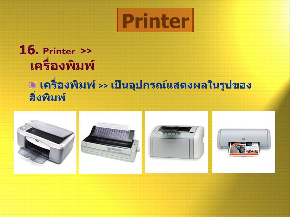 Printer 16. Printer >> เครื่องพิมพ์ เครื่องพิมพ์ >> เป็นอุปกรณ์แสดงผลในรูปของ สิ่งพิมพ์