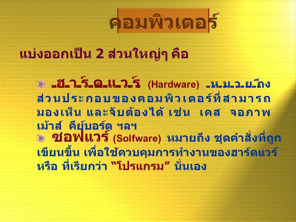 """ซอฟแวร์ (Solfware) หมายถึง ชุดคำสั่งที่ถูก เขียนขึ้น เพื่อใช้ควบคุมการทำงานของฮาร์ดแวร์ หรือ ที่เรียกว่า """" โปรแกรม """" นั่นเอง คอมพิวเตอร์ แบ่งออกเป็น 2"""
