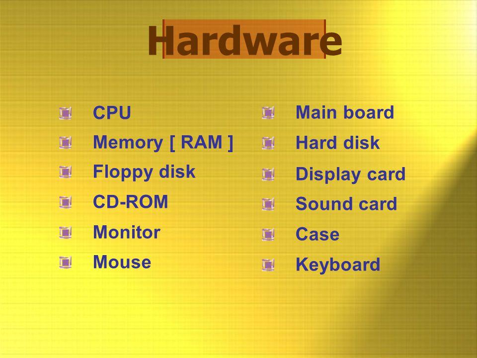 Hardware CPU Memory [ RAM ] Floppy disk CD-ROM Monitor Mouse Main board Hard disk Display card Sound card Case Keyboard