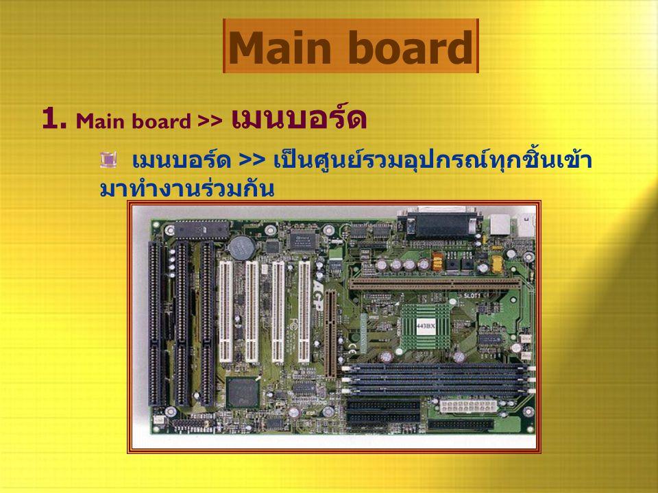 Main board 1. Main board >> เมนบอร์ด เมนบอร์ด >> เป็นศูนย์รวมอุปกรณ์ทุกชิ้นเข้า มาทำงานร่วมกัน