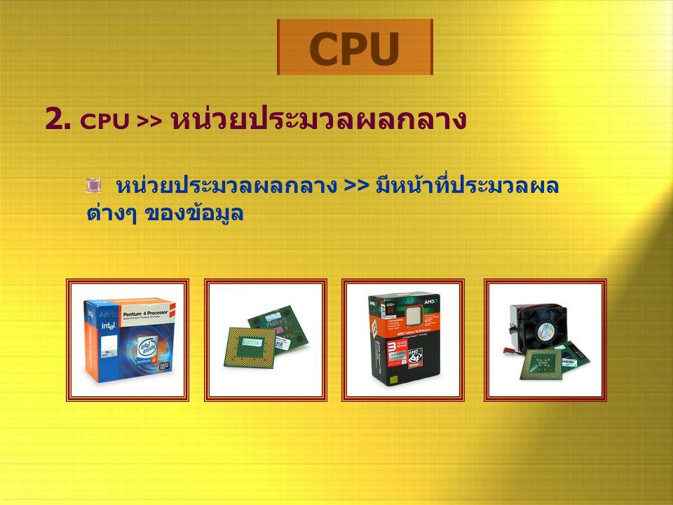 CPU 2. CPU >> หน่วยประมวลผลกลาง หน่วยประมวลผลกลาง >> มีหน้าที่ประมวลผล ต่างๆ ของข้อมูล