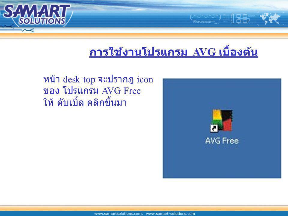 หน้า desk top จะปรากฎ icon ของ โปรแกรม AVG Free ให้ ดับเบิ้ล คลิกขึ้นมา การใช้งานโปรแกรม AVG เบื้องต้น