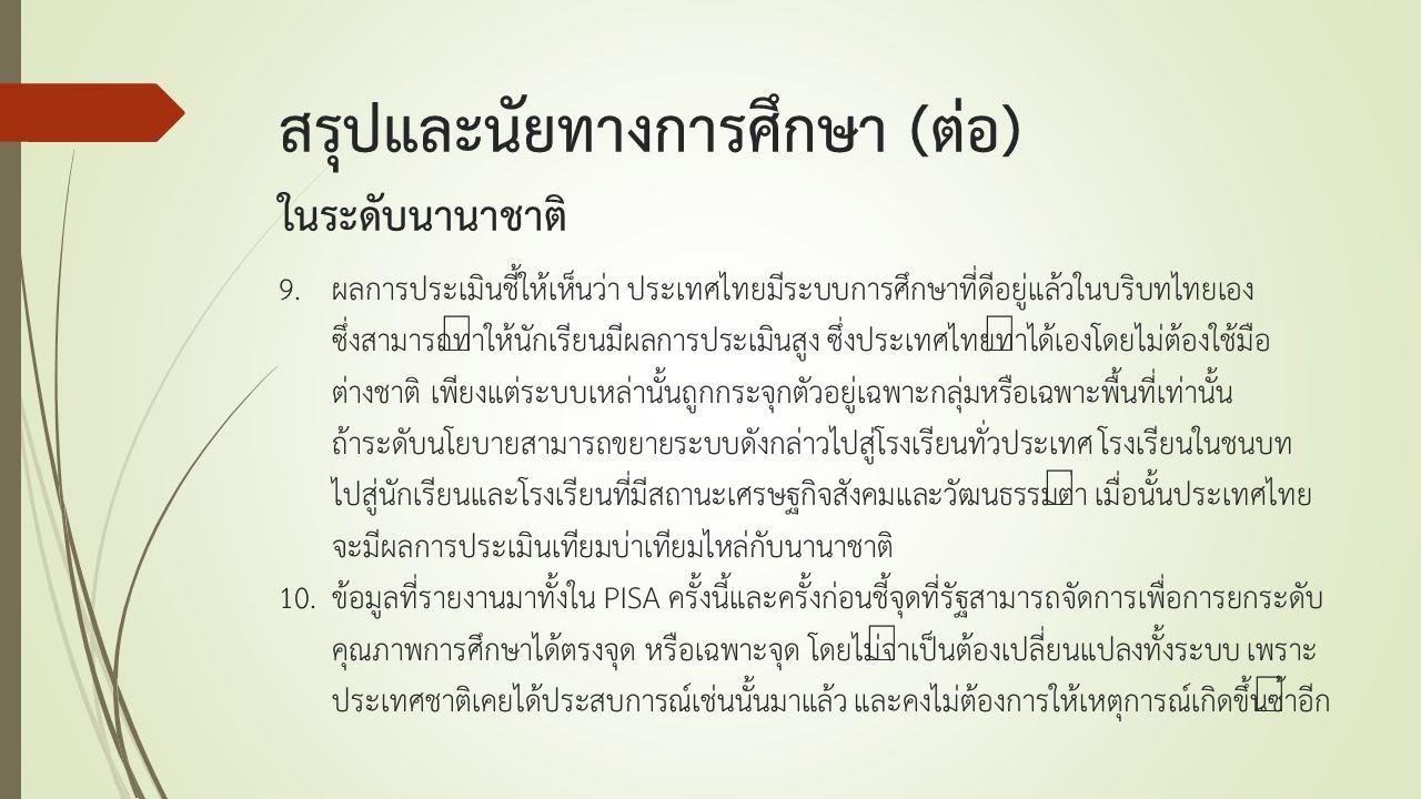 9.ผลการประเมินชี้ให้เห็นว่า ประเทศไทยมีระบบการศึกษาที่ดีอยู่แล้วในบริบทไทยเอง ซึ่งสามารถทำให้นักเรียนมีผลการประเมินสูง ซึ่งประเทศไทยทำได้เองโดยไม่ต้อง