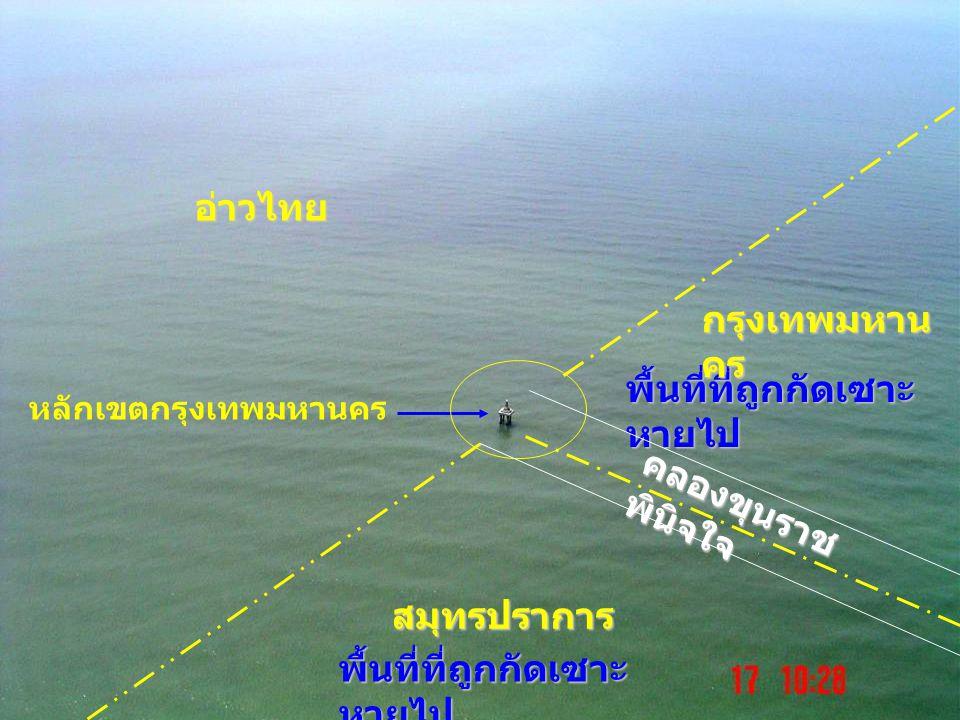 30-10-2007 ดร. จิรพล สินธุนาวา 14 หลักเขตกรุงเทพมหานคร อ่าวไทย พื้นที่ที่ถูกกัดเซาะ หายไป สมุทรปราการ กรุงเทพมหาน คร คลองขุนราช พินิจใจ พื้นที่ที่ถูกก