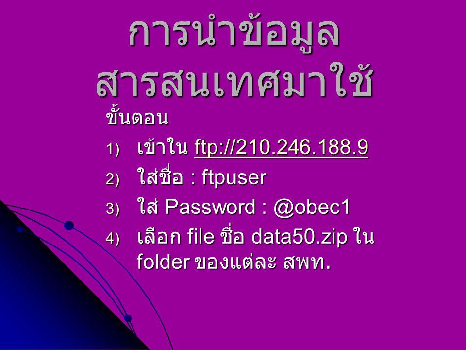 การนำข้อมูล สารสนเทศมาใช้ ขั้นตอน 1) เข้าใน ftp://210.246.188.9 ftp://210.246.188.9 2) ใส่ชื่อ : ftpuser 3) ใส่ Password : @obec1 4) เลือก file ชื่อ d