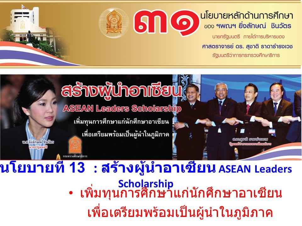 นโยบายที่ 13 : สร้างผู้นำอาเซียน ASEAN Leaders Scholarship เพิ่มทุนการศึกษาแก่นักศึกษาอาเซียน เพื่อเตรียมพร้อมเป็นผู้นำในภูมิภาค