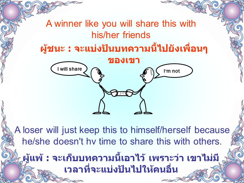 A winner like you will share this with his/her friends ผู้ชนะ : จะแบ่งปันบทความนี้ไปยังเพื่อนๆ ของเขา A loser will just keep this to himself/herself because he/she doesn t hv time to share this with others.