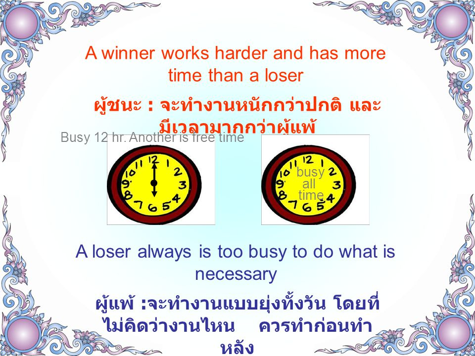 A winner works harder and has more time than a loser ผู้ชนะ : จะทำงานหนักกว่าปกติ และ มีเวลามากกว่าผู้แพ้ A loser always is too busy to do what is nec