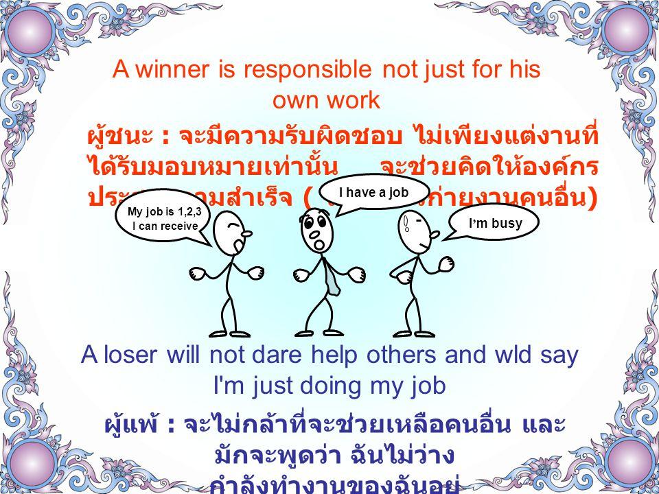 A winner is responsible not just for his own work ผู้ชนะ : จะมีความรับผิดชอบ ไม่เพียงแต่งานที่ ได้รับมอบหมายเท่านั้น จะช่วยคิดให้องค์กร ประสบความสำเร็จ ( ไม่ไปก้าวก่ายงานคนอื่น ) A loser will not dare help others and wld say I m just doing my job ผู้แพ้ : จะไม่กล้าที่จะช่วยเหลือคนอื่น และ มักจะพูดว่า ฉันไม่ว่าง กำลังทำงานของฉันอยู่ I ' m busy My job is 1,2,3 I have a job I can receive