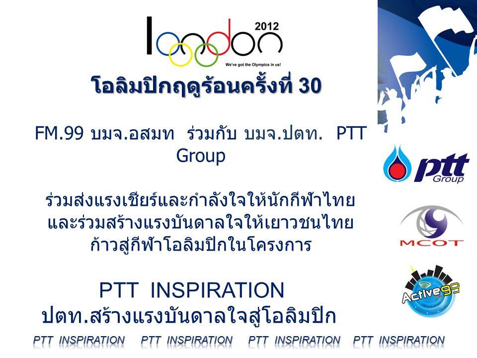 โอลิมปิกฤดูร้อนครั้งที่ 30 FM.99 บมจ. อสมท ร่วมกับ บมจ. ปตท. PTT Group ร่วมส่งแรงเชียร์และกำลังใจให้นักกีฬาไทย และร่วมสร้างแรงบันดาลใจให้เยาวชนไทย ก้า