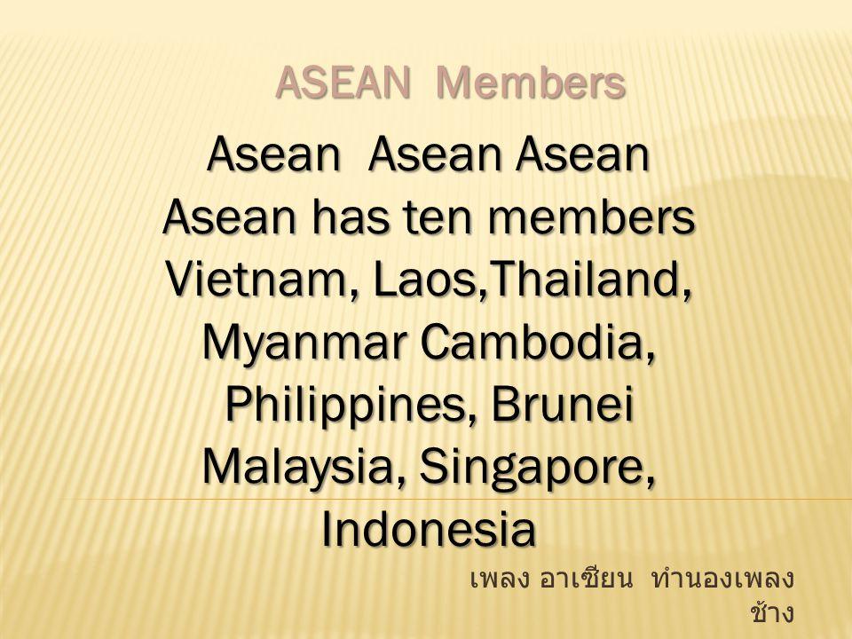 เพลง อาเซียน ทำนองเพลง ช้าง Asean Asean Asean Asean has ten members Vietnam, Laos,Thailand, Myanmar Cambodia, Philippines, Brunei Malaysia, Singapore,