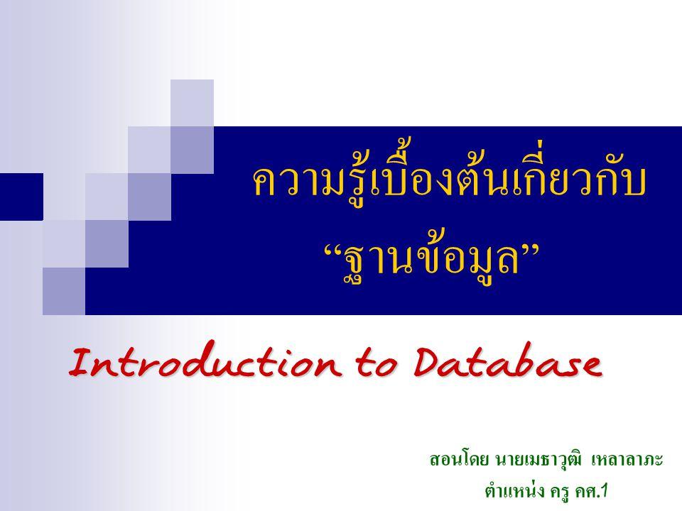 ความรู้เบื้องต้นเกี่ยวกับ ฐานข้อมูล Introduction to Database สอนโดย นายเมธาวุฒิ เหลาลาภะ ตำแหน่ง ครู คศ.1