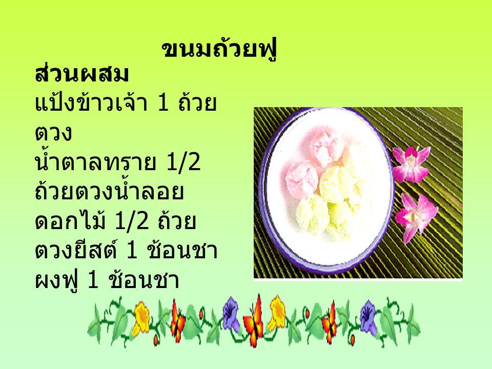 ขนมถ้วยฟู ส่วนผสม แป้งข้าวเจ้า 1 ถ้วย ตวง น้ำตาลทราย 1/2 ถ้วยตวงน้ำลอย ดอกไม้ 1/2 ถ้วย ตวงยีสต์ 1 ช้อนชา ผงฟู 1 ช้อนชา
