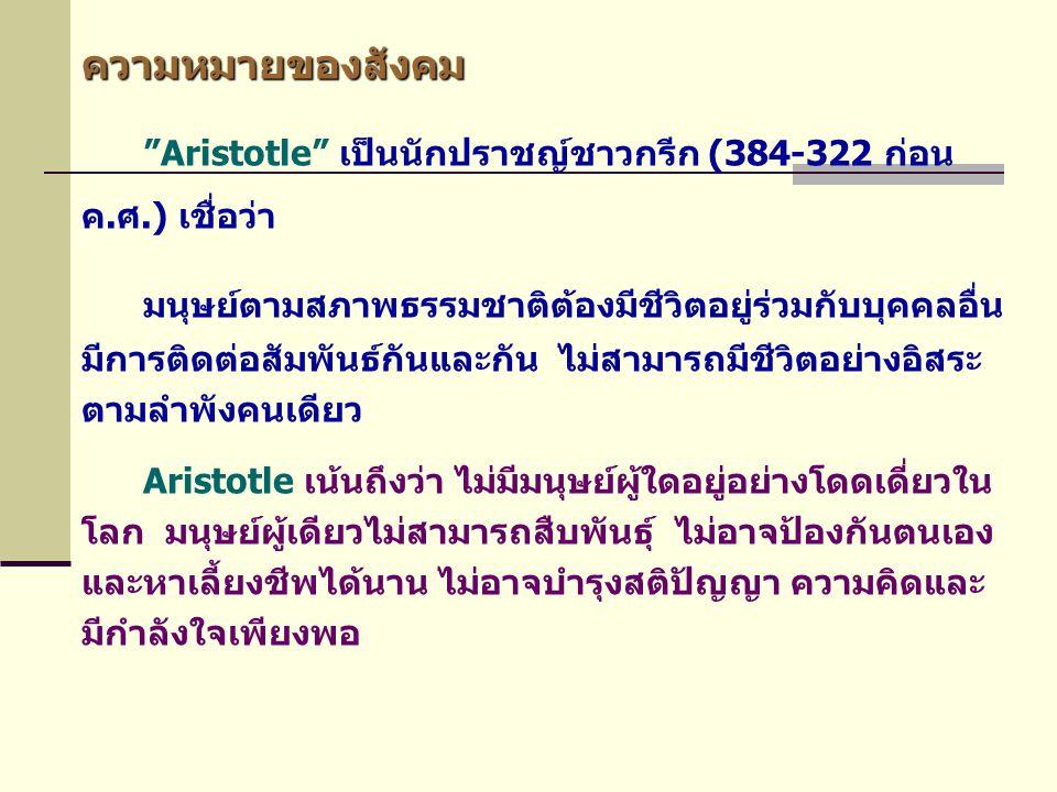 """ความหมายของสังคม """"Aristotle"""" เป็นนักปราชญ์ชาวกรีก (384-322 ก่อน ค.ศ.) เชื่อว่า มนุษย์ตามสภาพธรรมชาติต้องมีชีวิตอยู่ร่วมกับบุคคลอื่น มีการติดต่อสัมพันธ"""