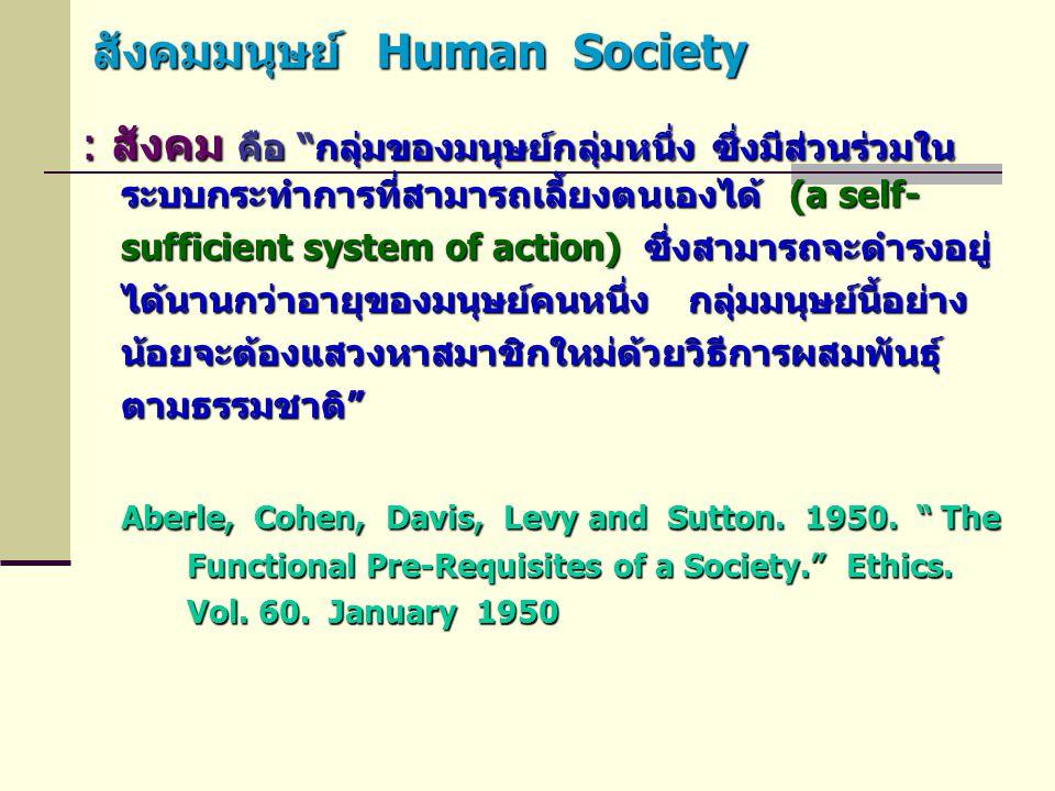 """สังคมมนุษย์ Human Society : สังคม คือ """"กลุ่มของมนุษย์กลุ่มหนึ่ง ซึ่งมีส่วนร่วมใน ระบบกระทำการที่สามารถเลี้ยงตนเองได้ (a self- sufficient system of act"""