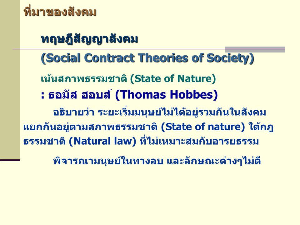 ที่มาของสังคม ทฤษฎีสัญญาสังคม (Social Contract Theories of Society) เน้นสภาพธรรมชาติ (State of Nature) : ธอมัส ฮอบส์ (Thomas Hobbes) อธิบายว่า ระยะเริ