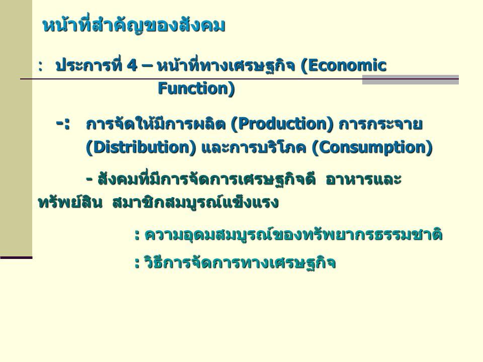 หน้าที่สำคัญของสังคม :ประการที่ 4 – หน้าที่ทางเศรษฐกิจ (Economic Function) Function) -: การจัดให้มีการผลิต (Production) การกระจาย (Distribution) และกา