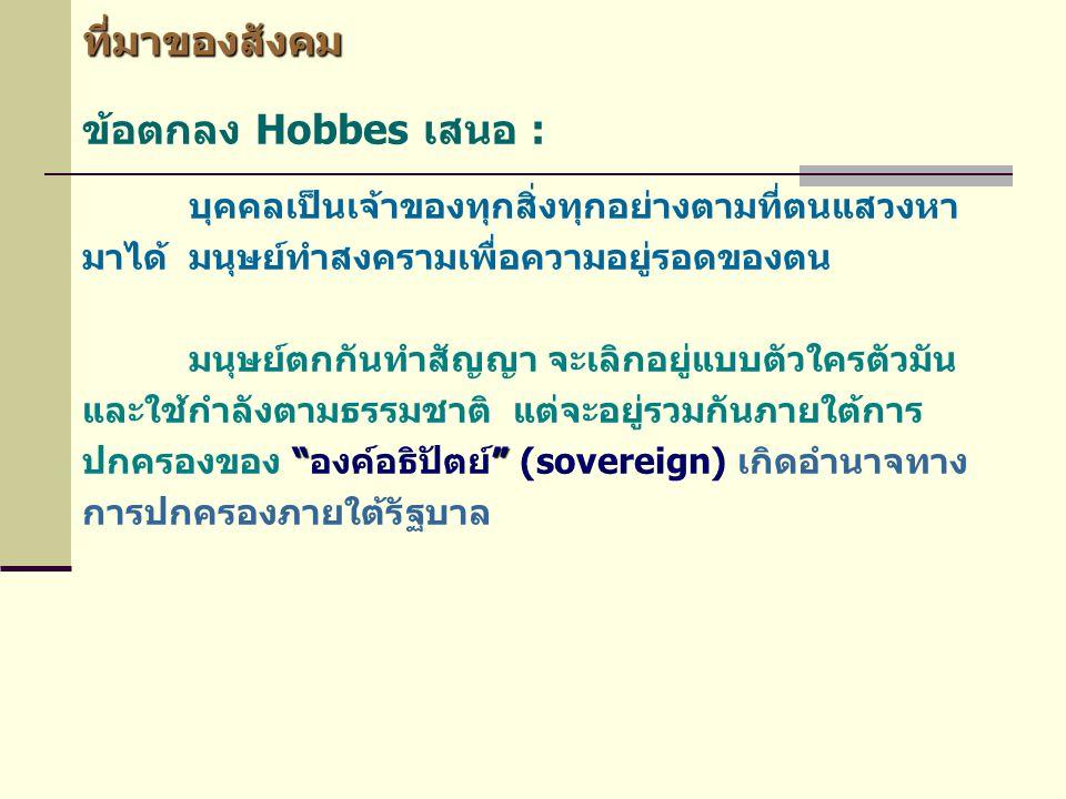 ที่มาของสังคม ข้อตกลง Hobbes เสนอ : บุคคลเป็นเจ้าของทุกสิ่งทุกอย่างตามที่ตนแสวงหา มาได้ มนุษย์ทำสงครามเพื่อความอยู่รอดของตน มนุษย์ตกกันทำสัญญา จะเลิกอ