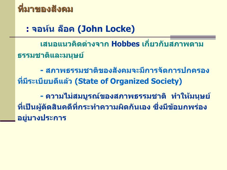 ที่มาของสังคม : จอห์น ล็อค (John Locke) เสนอแนวคิดต่างจาก Hobbes เกี่ยวกับสภาพตาม ธรรมชาติและมนุษย์ - สภาพธรรมชาติของสังคมจะมีการจัดการปกครอง ที่มีระเ
