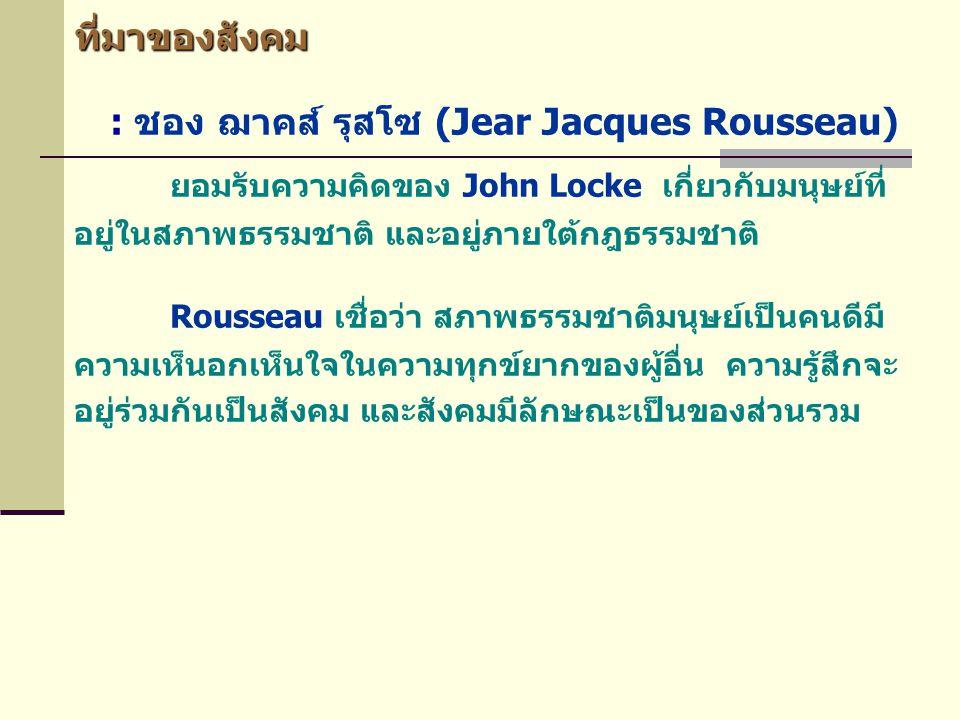 ที่มาของสังคม : ชอง ฌาคส์ รุสโซ (Jear Jacques Rousseau) ยอมรับความคิดของ John Locke เกี่ยวกับมนุษย์ที่ อยู่ในสภาพธรรมชาติ และอยู่ภายใต้กฎธรรมชาติ Rous