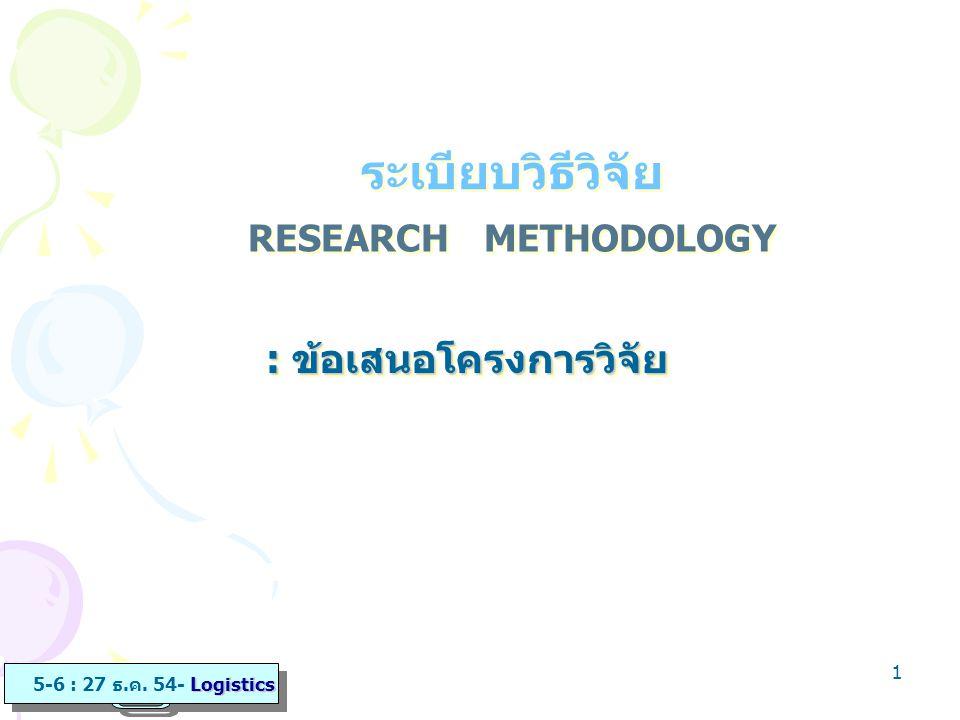 1 RESEARCH METHODOLOGY : ข้อเสนอโครงการวิจัย ระเบียบวิธีวิจัย Logistics 5-6 : 27 ธ.ค. 54- Logistics