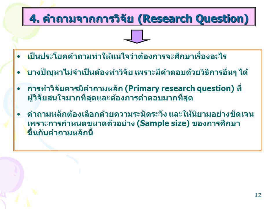 13 การวิจัยอาจจะตั้งคำถามรอง (Secondary research questions) จำนวนหนึ่งได้ แต่ไม่ควรจะมีมากเกินไป คำถามรองเป็นคำถามที่ต้องการคำตอบเช่นเดียวกัน แต่ ความสำคัญรองลงมา ประเด็นที่ต้องคำนึงคือ ผลการวิจัยอาจจะตอบคำถามรอง ทุกข้อหรือไม่ก็ได้ เพราะการคำนวณขนาดตัวอย่างไม่ได้ กำหนดมาเพื่อตอบคำถามรองเหล่านี้ 4.