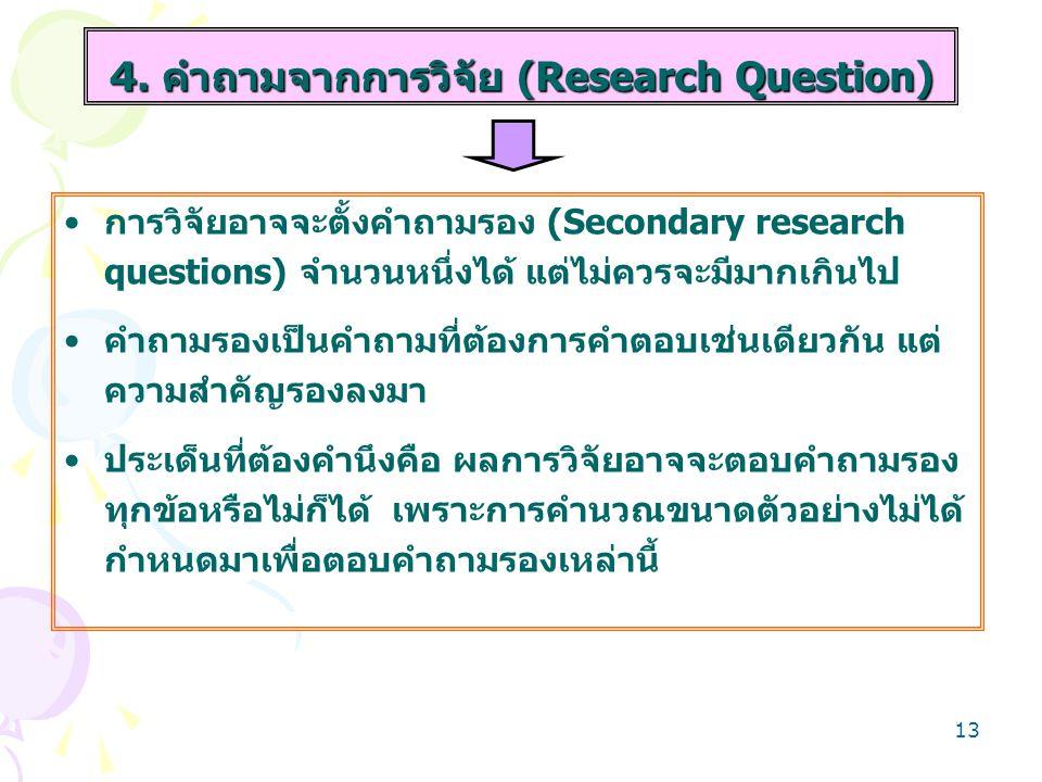 13 การวิจัยอาจจะตั้งคำถามรอง (Secondary research questions) จำนวนหนึ่งได้ แต่ไม่ควรจะมีมากเกินไป คำถามรองเป็นคำถามที่ต้องการคำตอบเช่นเดียวกัน แต่ ความ