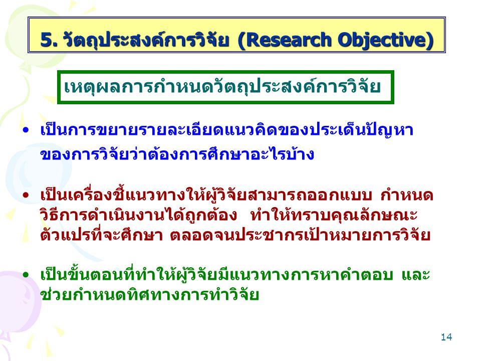 14 5. วัตถุประสงค์การวิจัย (Research Objective) เป็นการขยายรายละเอียดแนวคิดของประเด็นปัญหา ของการวิจัยว่าต้องการศึกษาอะไรบ้าง เป็นเครื่องชี้แนวทางให้ผ