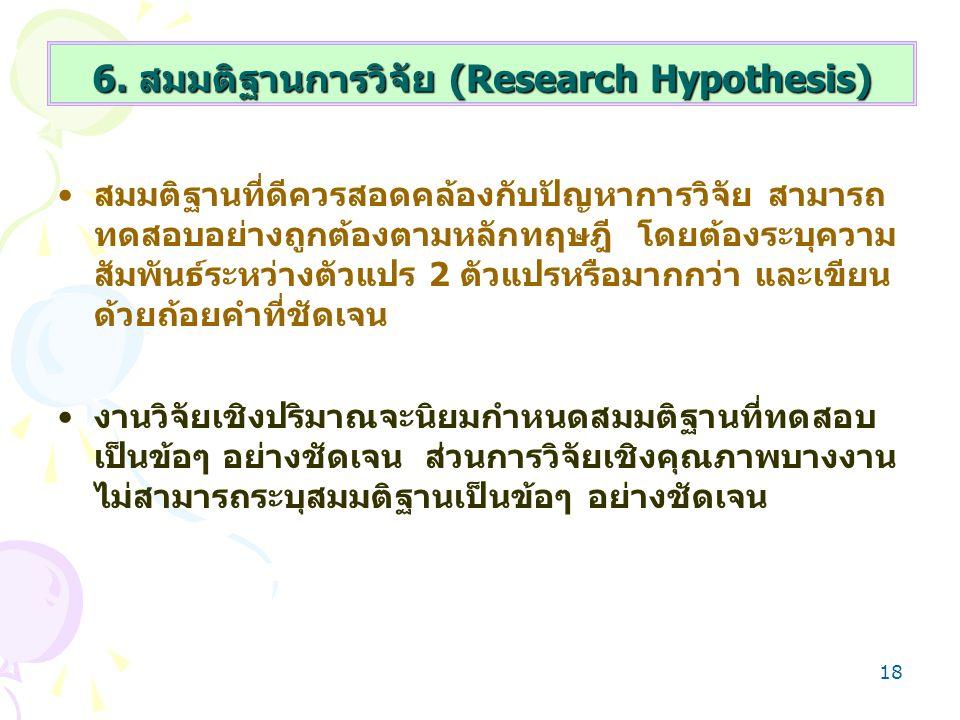 18 6. สมมติฐานการวิจัย (Research Hypothesis) สมมติฐานที่ดีควรสอดคล้องกับปัญหาการวิจัย สามารถ ทดสอบอย่างถูกต้องตามหลักทฤษฎี โดยต้องระบุความ สัมพันธ์ระห