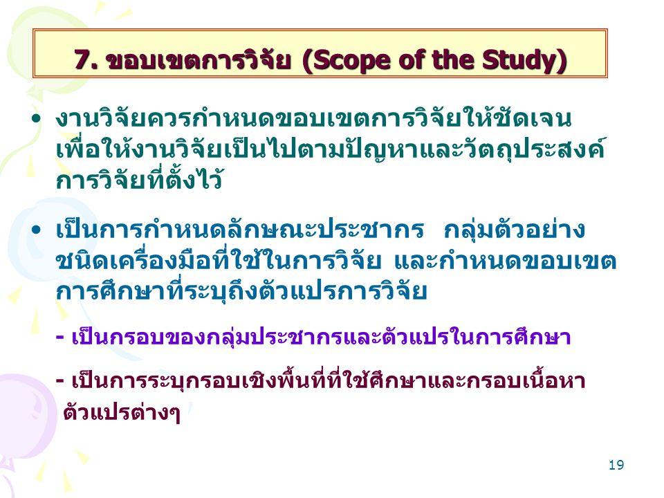 19 7. ขอบเขตการวิจัย (Scope of the Study) งานวิจัยควรกำหนดขอบเขตการวิจัยให้ชัดเจน เพื่อให้งานวิจัยเป็นไปตามปัญหาและวัตถุประสงค์ การวิจัยที่ตั้งไว้ เป็