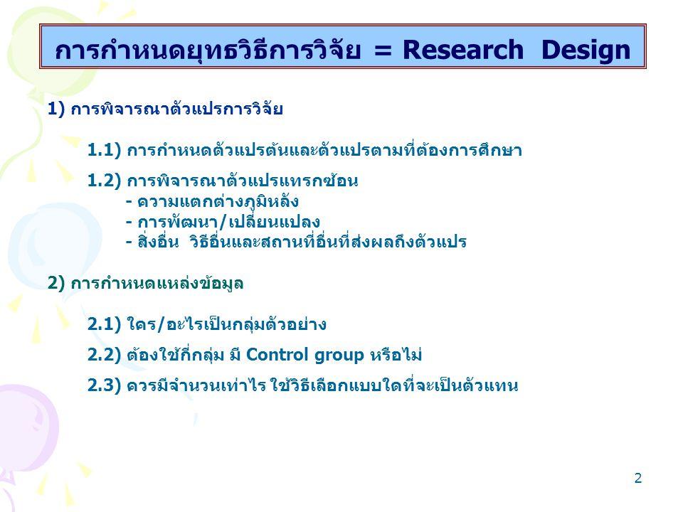 3 การกำหนดยุทธวิธีการวิจัย = Research Design 3) การกำหนดวิธีรวบรวมข้อมูลการวิจัย 3.1) การดำเนินการสำรวจ/การทดลองอย่างไร 3.2) การใช้เทคนิค เครื่องมืออะไร –กี่ชนิด กี่อย่าง 3.3) การสร้างอย่างไร รวบรวมมากน้อยเพียงใด 3.4) การตรวจสอบคุณภาพอะไร โดยวิธีการใด - ใช้ Expert judgment - ใช้ try-out 4) การดำเนินการรวบรวมข้อมูล 4.1) ใครดำเนินการ โดยวิธีการใด 4.2) รวบรวมกี่ครั้ง ระยะเวลาใด 4.3) จะได้รับความร่วมมือหรือไม่ วางแผนแก้ปัญหาอย่างไร 4.4) รวบรวมข้อมูลอย่างไร จึงถูกคน ถูกที่ ถูกเวลาและถูกสถานการณ์