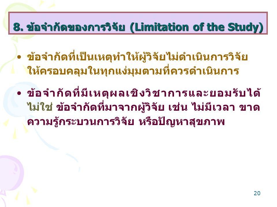 20 8. ข้อจำกัดของการวิจัย (Limitation of the Study) ข้อจำกัดที่เป็นเหตุทำให้ผู้วิจัยไม่ดำเนินการวิจัย ให้ครอบคลุมในทุกแง่มุมตามที่ควรดำเนินการ ข้อจำกั